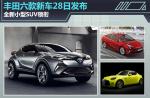丰田六款新车28日发布 全新小型SUV领衔