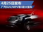 广汽SUV/MPV等3款大型车 4月25日将首发