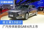 广汽传祺新款GA8将于6月上市 凌云翼3.0设计/动力是亮点