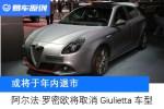 阿尔法·罗密欧将取消Giulietta车型 销量不振!或于年内退市