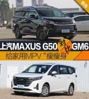 给7座MPV瘦瘦身,上汽MAXUS G50和广汽传祺GM6,谁更胜一筹?