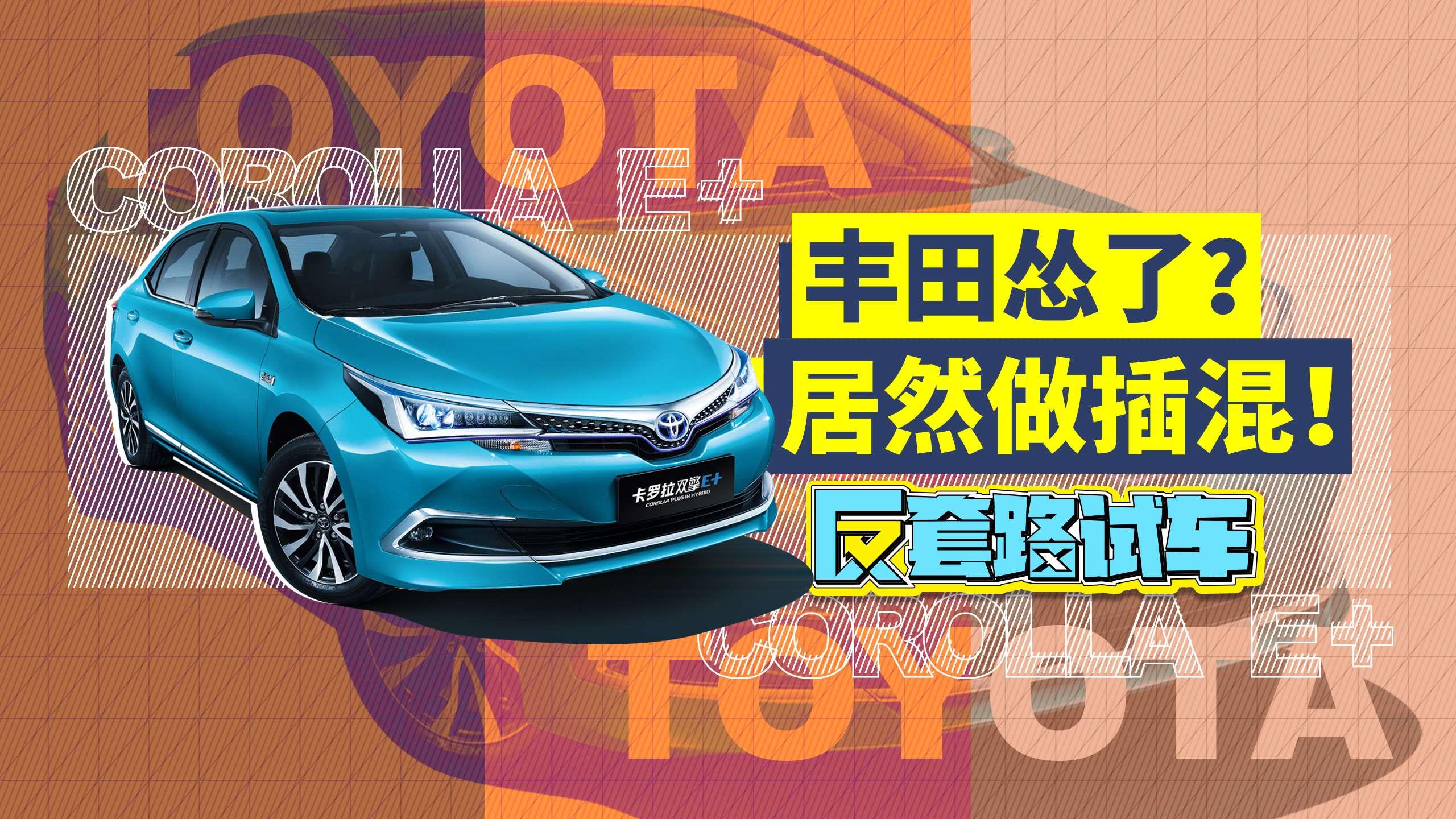 《反套路试车》丰田卡罗拉双擎E+上市