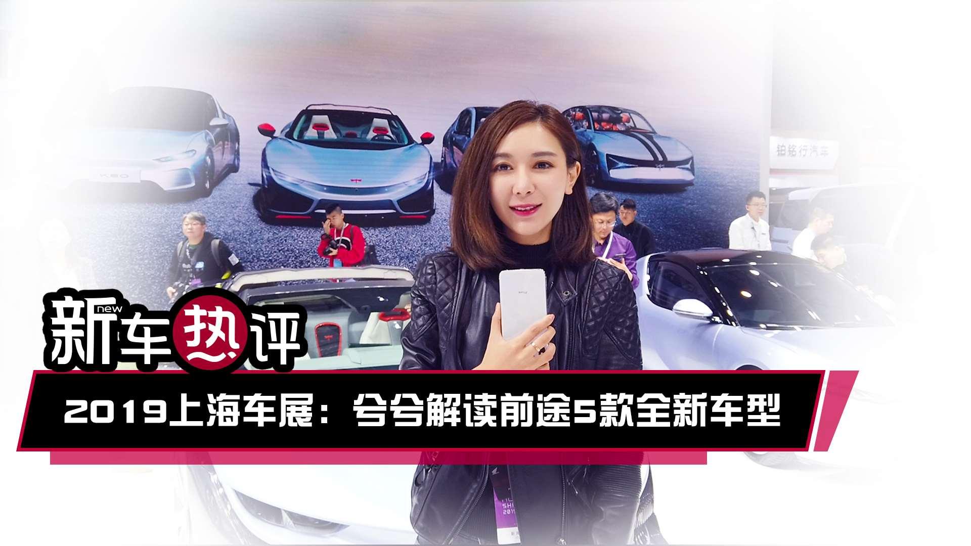 新车热评:2019上海车展兮兮解读前途5款全新车型