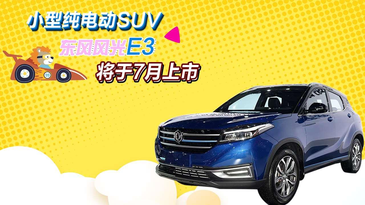 小型纯电动SUV 东风风光E3将于7月上市