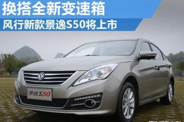 风行新款景逸S50将上市 换搭全新变速箱