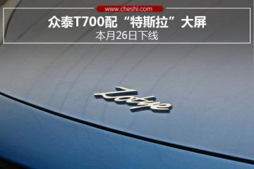 """众泰T700配""""特斯拉""""大屏 本月26日下线"""